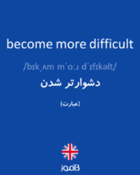 تصویر become more difficult - دیکشنری انگلیسی بیاموز