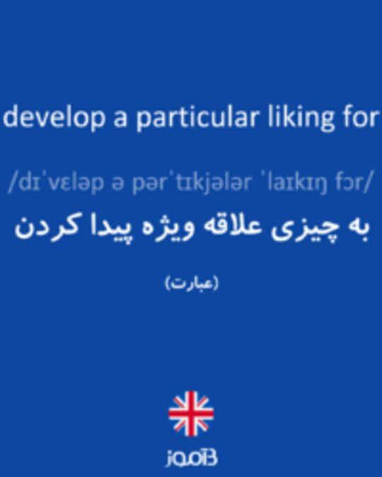 تصویر develop a particular liking for - دیکشنری انگلیسی بیاموز